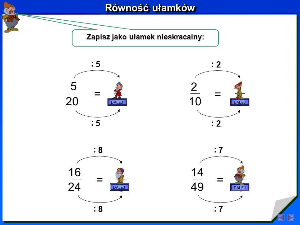 Skróć ułamki 4 8 = 1 2 4 : 4 : 6 9 = 2 3 3 : 3 : 10 25 = 2 5 5 : 5 : DALEJ Równość ułamków