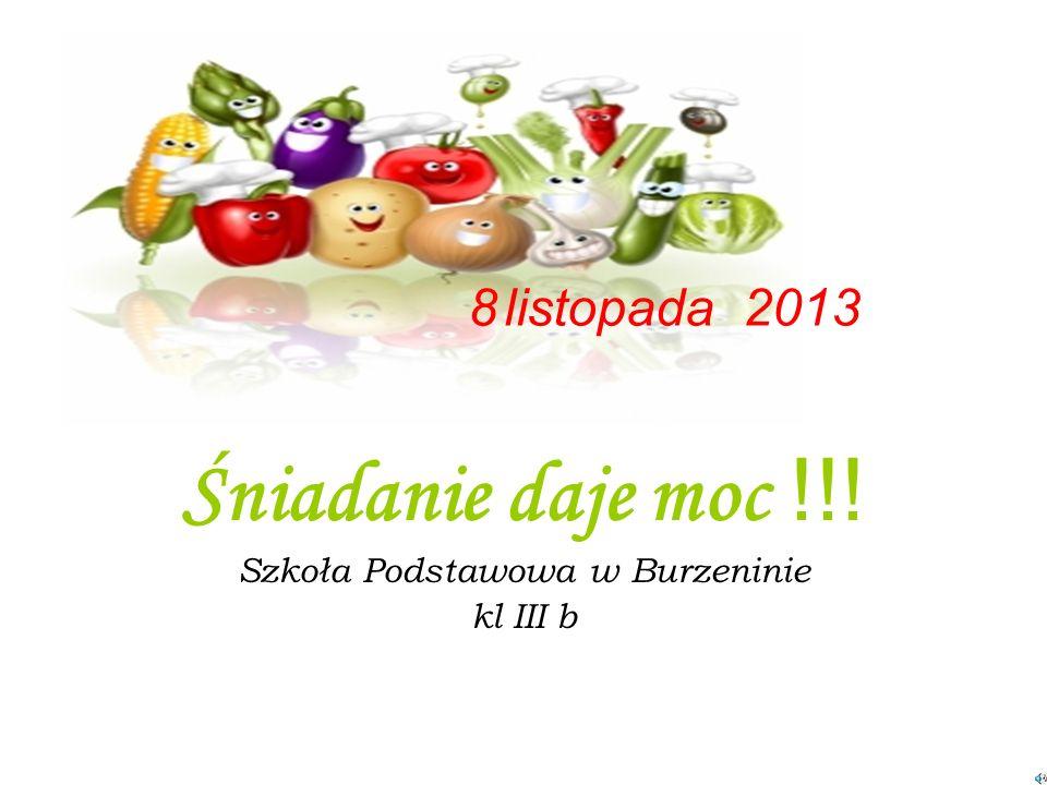 Śniadanie daje moc !!! Szkoła Podstawowa w Burzeninie kl III b 8 listopada 2013