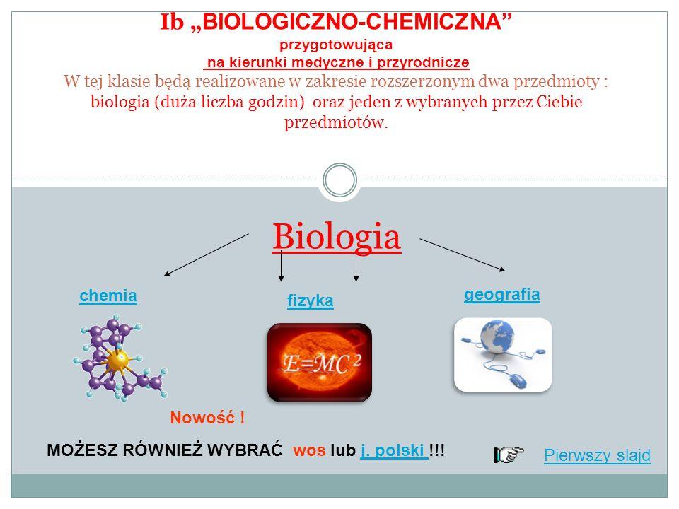 Ib BIOLOGICZNO-CHEMICZNA przygotowująca na kierunki medyczne i przyrodnicze W tej klasie będą realizowane w zakresie rozszerzonym dwa przedmioty : biologia (duża liczba godzin) oraz jeden z wybranych przez Ciebie przedmiotów.