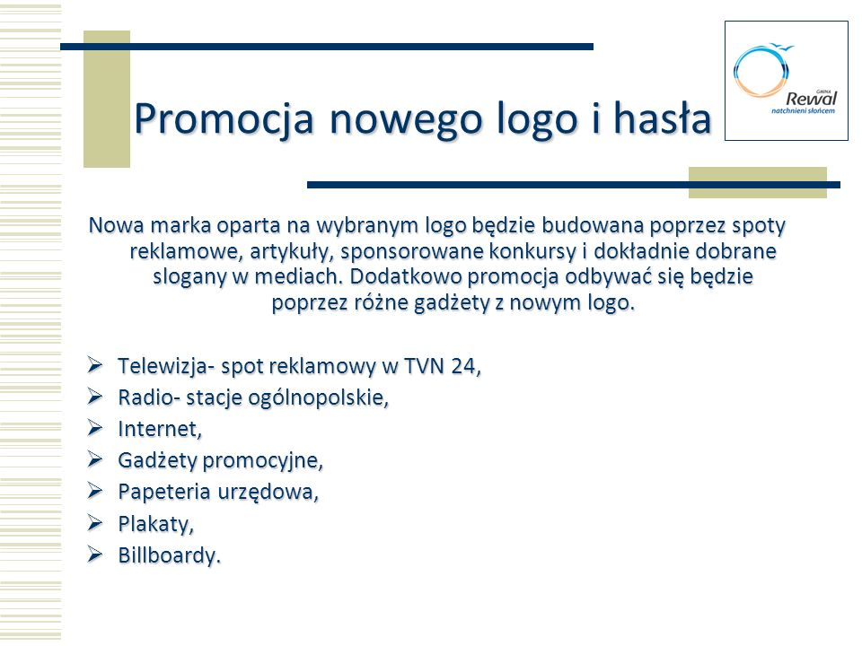Promocja nowego logo i hasła Nowa marka oparta na wybranym logo będzie budowana poprzez spoty reklamowe, artykuły, sponsorowane konkursy i dokładnie d