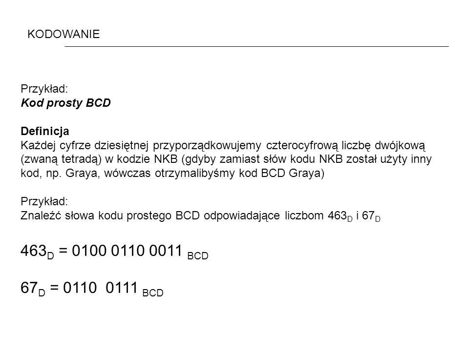 KODOWANIE Przykład: Kod prosty BCD Definicja Każdej cyfrze dziesiętnej przyporządkowujemy czterocyfrową liczbę dwójkową (zwaną tetradą) w kodzie NKB (gdyby zamiast słów kodu NKB został użyty inny kod, np.