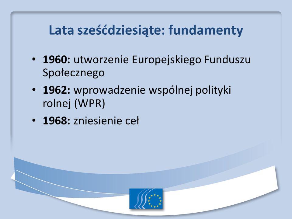 Lata sześćdziesiąte: fundamenty 1960: utworzenie Europejskiego Funduszu Społecznego 1962: wprowadzenie wspólnej polityki rolnej (WPR) 1968: zniesienie