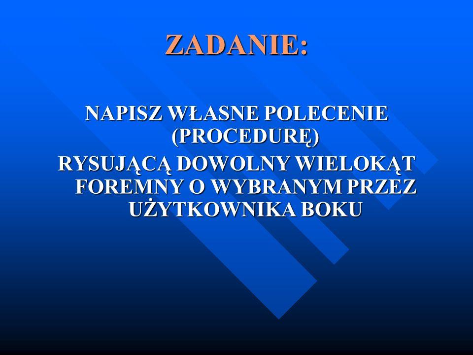 ZADANIE: NAPISZ WŁASNE POLECENIE (PROCEDURĘ) RYSUJĄCĄ DOWOLNY WIELOKĄT FOREMNY O WYBRANYM PRZEZ UŻYTKOWNIKA BOKU