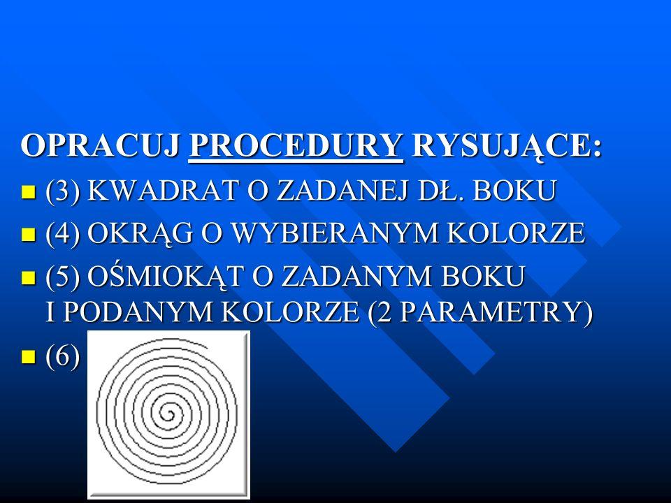 OPRACUJ PROCEDURY RYSUJĄCE: (3) KWADRAT O ZADANEJ DŁ. BOKU (3) KWADRAT O ZADANEJ DŁ. BOKU (4) OKRĄG O WYBIERANYM KOLORZE (4) OKRĄG O WYBIERANYM KOLORZ