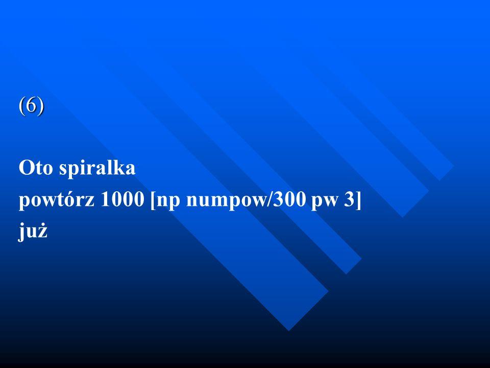 (6) Oto spiralka powtórz 1000 [np numpow/300 pw 3] już