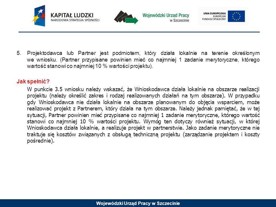 Wojewódzki Urząd Pracy w Szczecinie 5.Projektodawca lub Partner jest podmiotem, który działa lokalnie na terenie określonym we wniosku. (Partner przyp