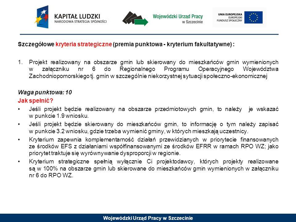 Wojewódzki Urząd Pracy w Szczecinie Szczegółowe kryteria strategiczne (premia punktowa - kryterium fakultatywne) : 1.Projekt realizowany na obszarze g