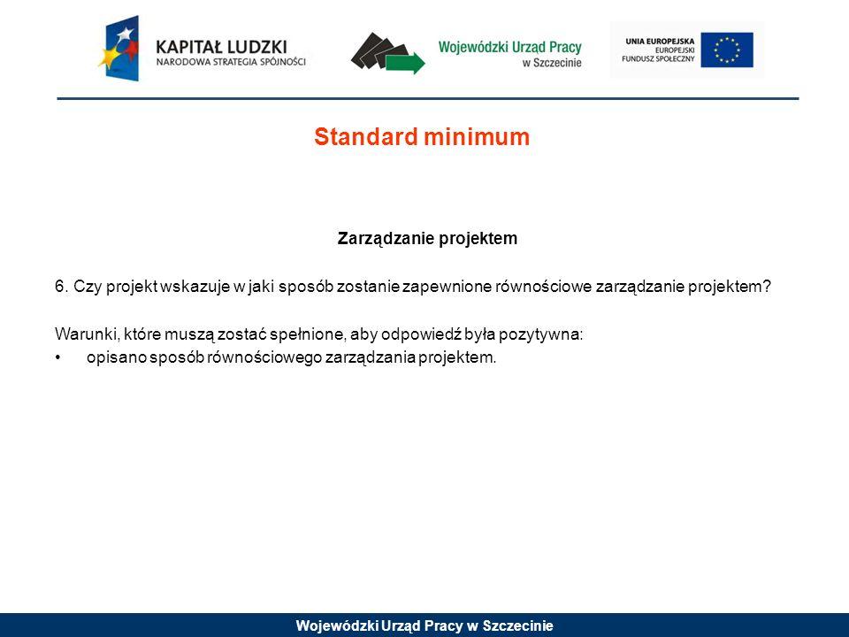 Wojewódzki Urząd Pracy w Szczecinie Standard minimum Zarządzanie projektem 6. Czy projekt wskazuje w jaki sposób zostanie zapewnione równościowe zarzą
