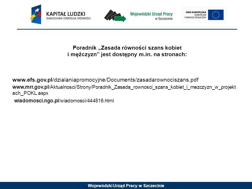 Wojewódzki Urząd Pracy w Szczecinie Poradnik Zasada równości szans kobiet i mężczyzn jest dostępny m.in. na stronach: www.efs.gov.pl/dzialaniapromocyj