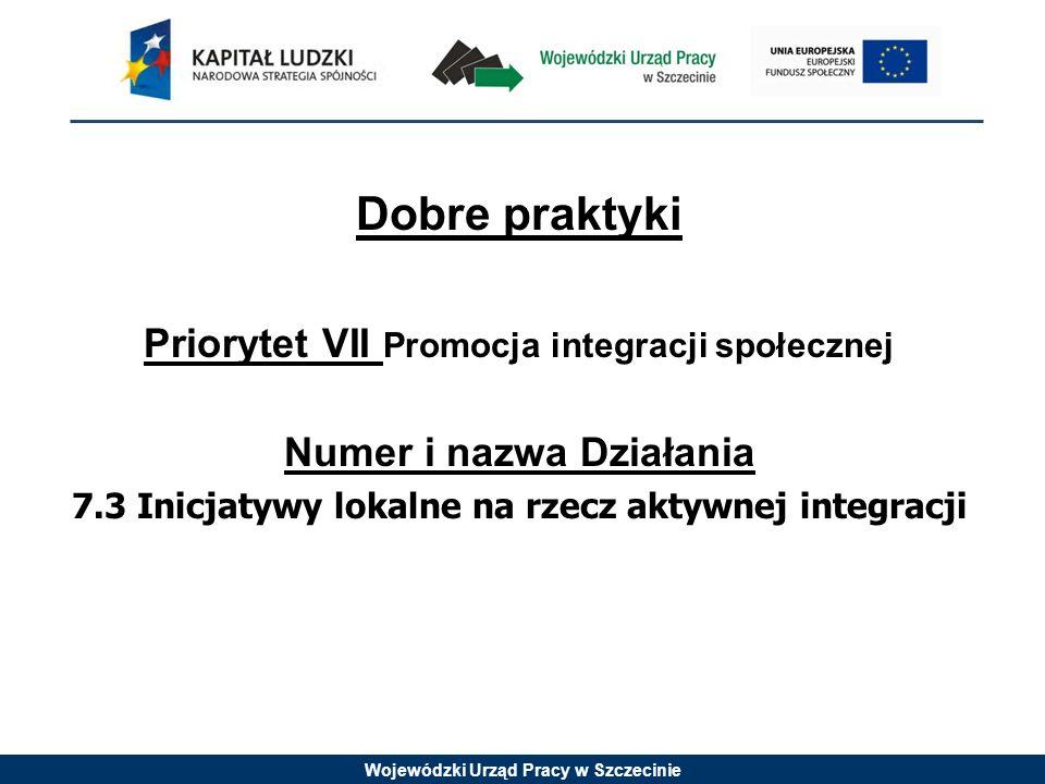 Wojewódzki Urząd Pracy w Szczecinie Dobre praktyki Priorytet VII Promocja integracji społecznej Numer i nazwa Działania 7.3 Inicjatywy lokalne na rzec