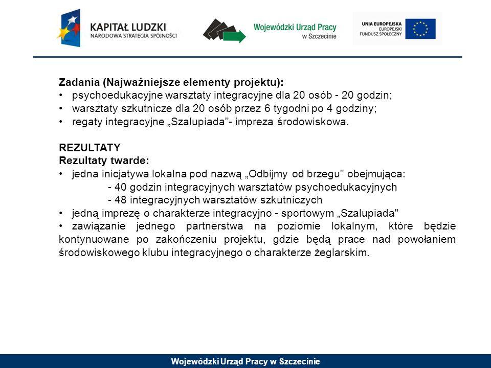 Wojewódzki Urząd Pracy w Szczecinie Zadania (Najważniejsze elementy projektu): psychoedukacyjne warsztaty integracyjne dla 20 osób - 20 godzin; warszt