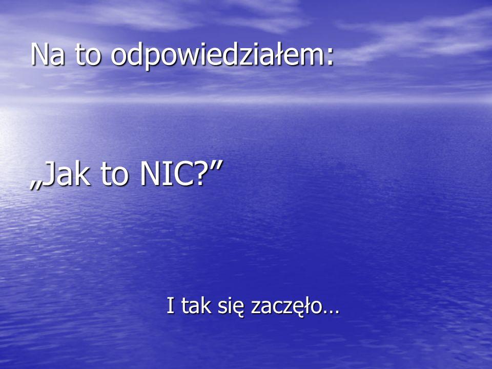 Na to odpowiedziałem: Jak to NIC? I tak się zaczęło… I tak się zaczęło…
