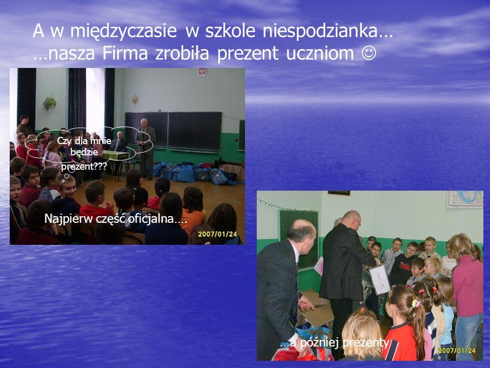 A w międzyczasie w szkole niespodzianka… …nasza Firma zrobiła prezent uczniom Najpierw część oficjalna….