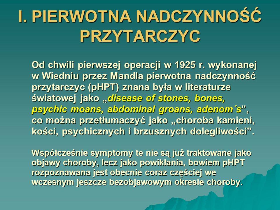 I. PIERWOTNA NADCZYNNOŚĆ PRZYTARCZYC Od chwili pierwszej operacji w 1925 r. wykonanej w Wiedniu przez Mandla pierwotna nadczynność przytarczyc (pHPT)