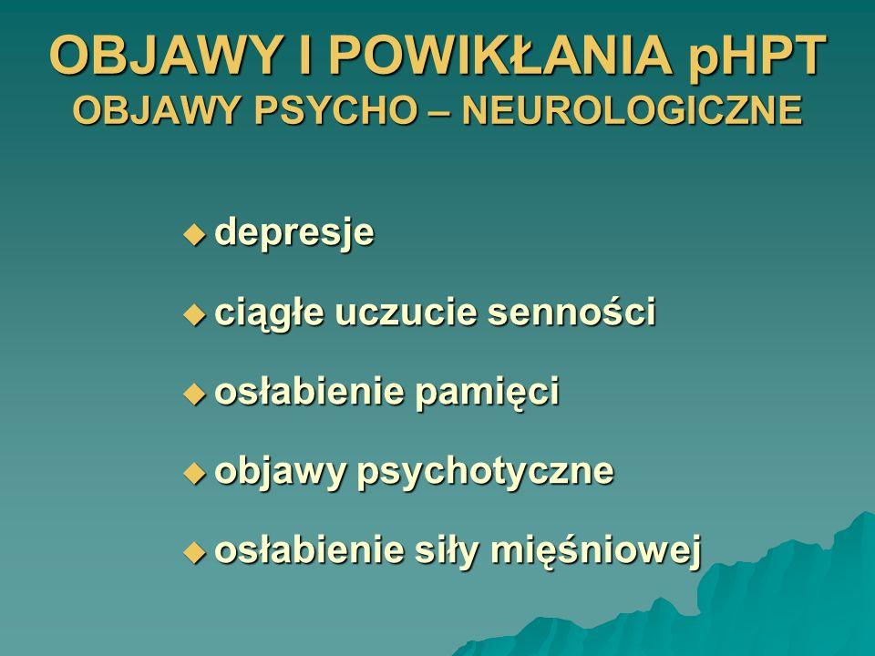 OBJAWY I POWIKŁANIA pHPT OBJAWY PSYCHO – NEUROLOGICZNE depresje depresje ciągłe uczucie senności ciągłe uczucie senności osłabienie pamięci osłabienie