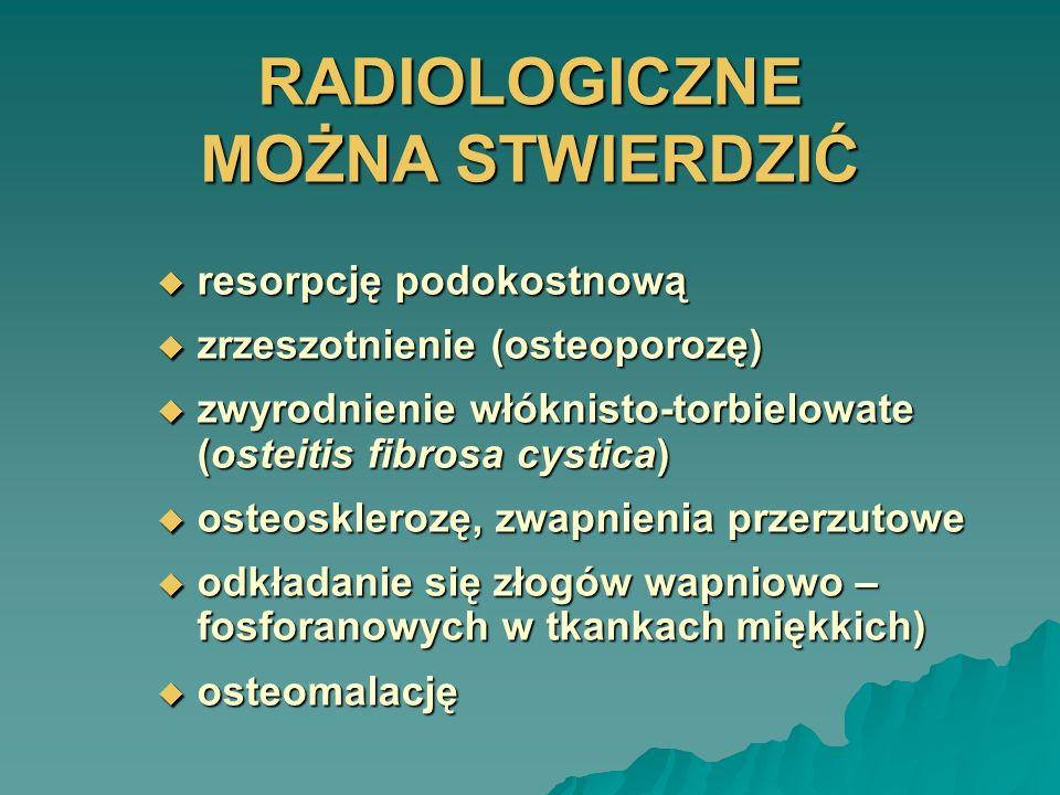RADIOLOGICZNE MOŻNA STWIERDZIĆ resorpcję podokostnową resorpcję podokostnową zrzeszotnienie (osteoporozę) zrzeszotnienie (osteoporozę) zwyrodnienie wł