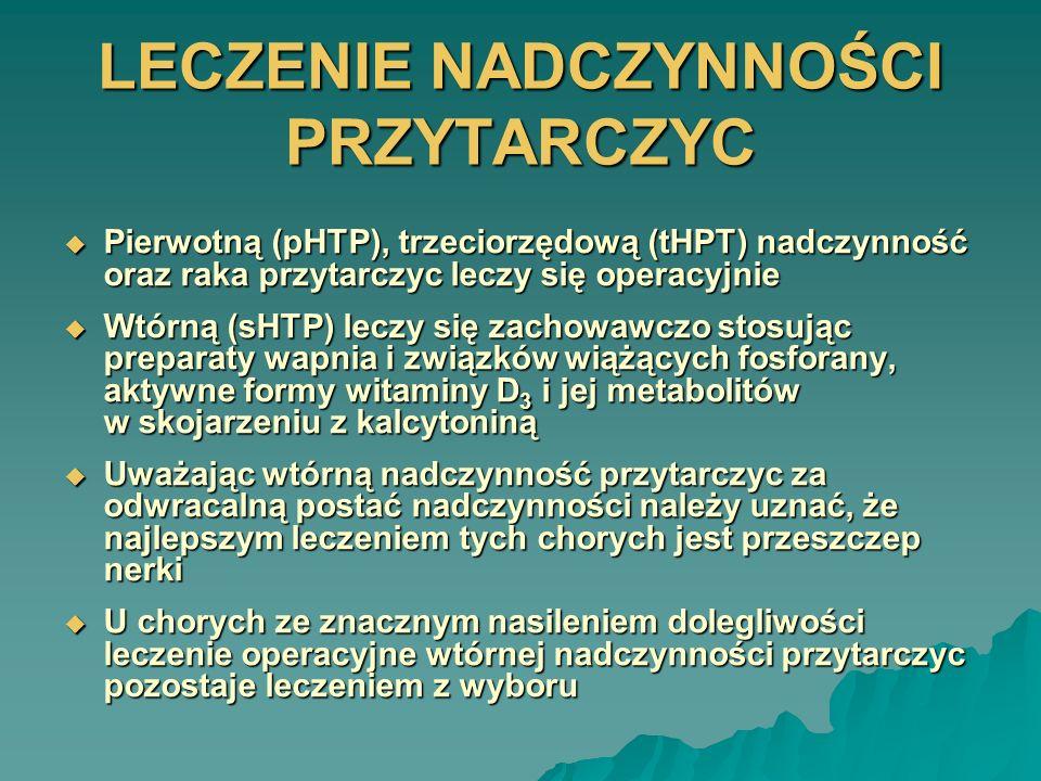 LECZENIE NADCZYNNOŚCI PRZYTARCZYC Pierwotną (pHTP), trzeciorzędową (tHPT) nadczynność oraz raka przytarczyc leczy się operacyjnie Pierwotną (pHTP), tr