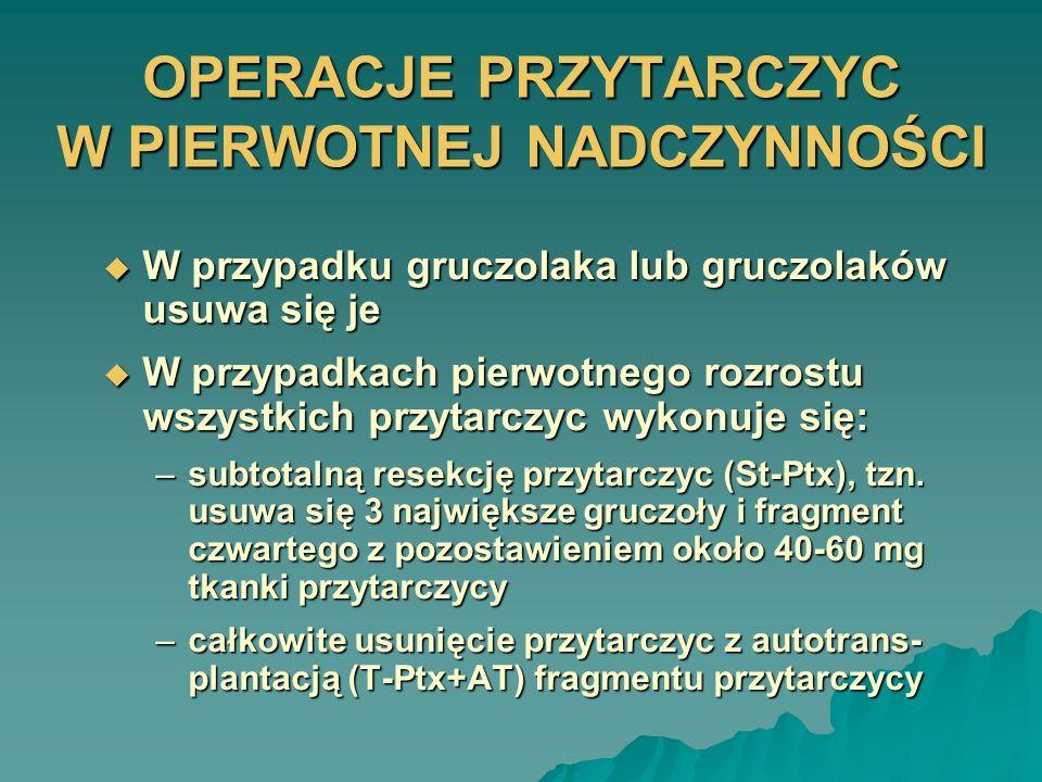 OPERACJE PRZYTARCZYC W PIERWOTNEJ NADCZYNNOŚCI W przypadku gruczolaka lub gruczolaków usuwa się je W przypadku gruczolaka lub gruczolaków usuwa się je