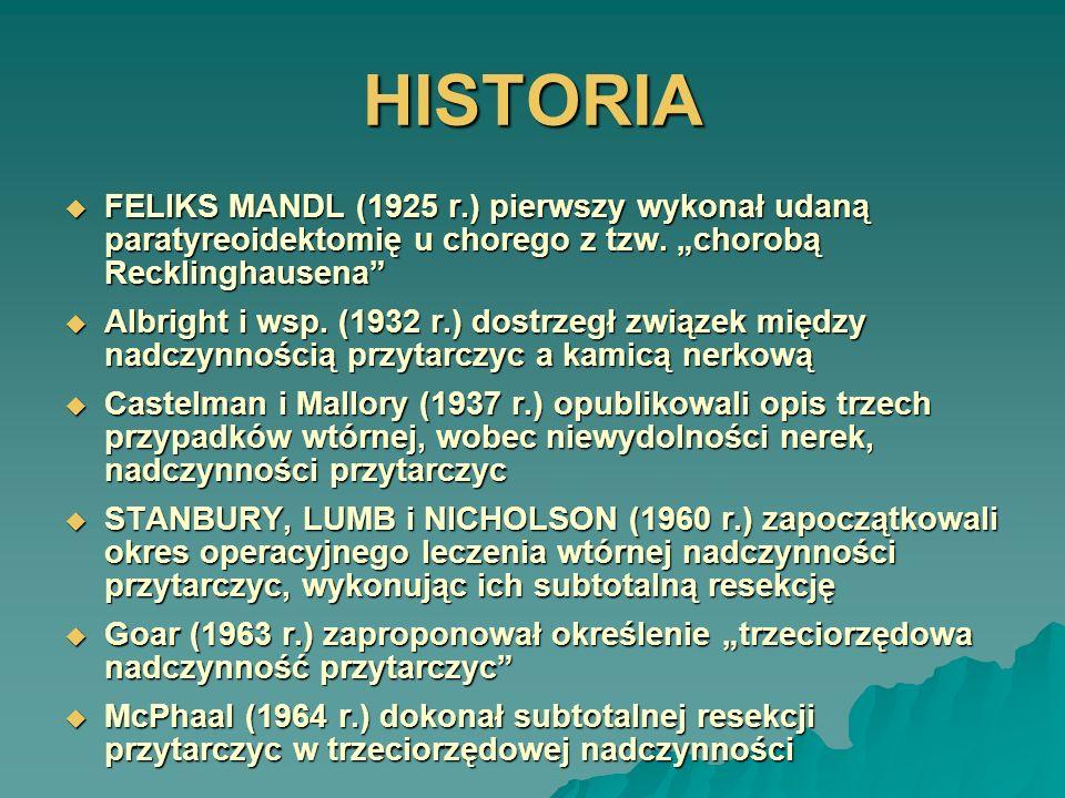 HISTORIA FELIKS MANDL (1925 r.) pierwszy wykonał udaną paratyreoidektomię u chorego z tzw. chorobą Recklinghausena FELIKS MANDL (1925 r.) pierwszy wyk