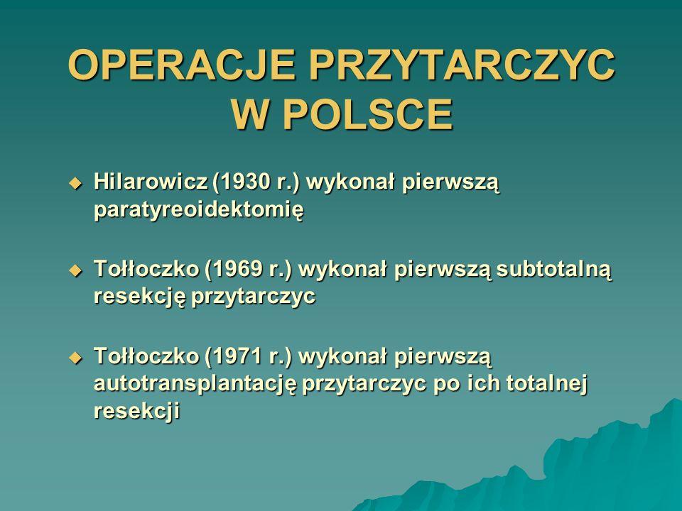 OPERACJE PRZYTARCZYC W POLSCE Hilarowicz (1930 r.) wykonał pierwszą paratyreoidektomię Hilarowicz (1930 r.) wykonał pierwszą paratyreoidektomię Tołłoc