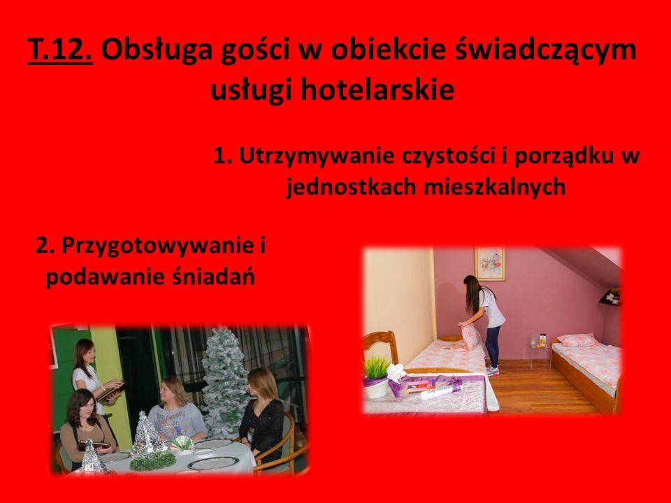 T.12. Obsługa gości w obiekcie świadczącym usługi hotelarskie 1. Utrzymywanie czystości i porządku w jednostkach mieszkalnych 2. Przygotowywanie i pod