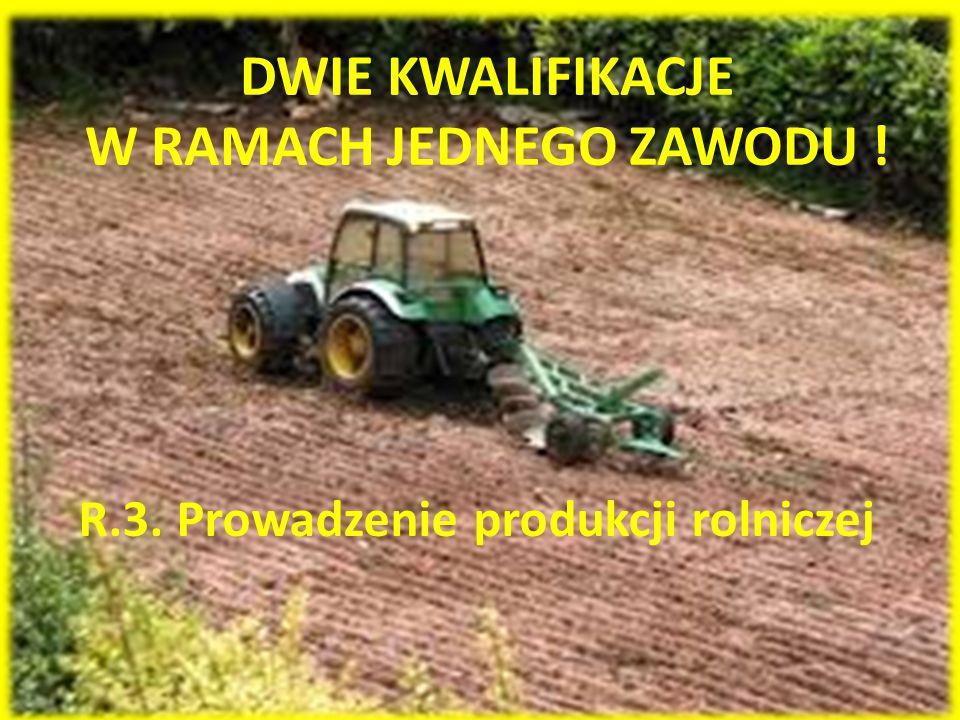 DWIE KWALIFIKACJE W RAMACH JEDNEGO ZAWODU ! R.3. Prowadzenie produkcji rolniczej