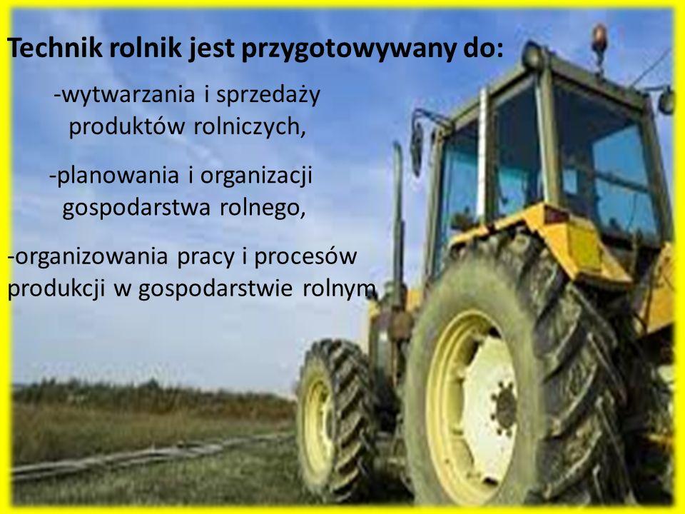 Technik rolnik jest przygotowywany do: -wytwarzania i sprzedaży produktów rolniczych, -planowania i organizacji gospodarstwa rolnego, -organizowania p