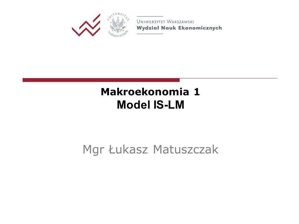 Makroekonomia 1 Model IS-LM Mgr Łukasz Matuszczak