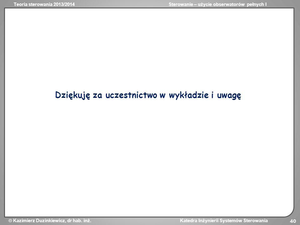 Teoria sterowania 2013/2014Sterowanie – użycie obserwatorów pełnych I Kazimierz Duzinkiewicz, dr hab. inż. Katedra Inżynierii Systemów Sterowania 40 D