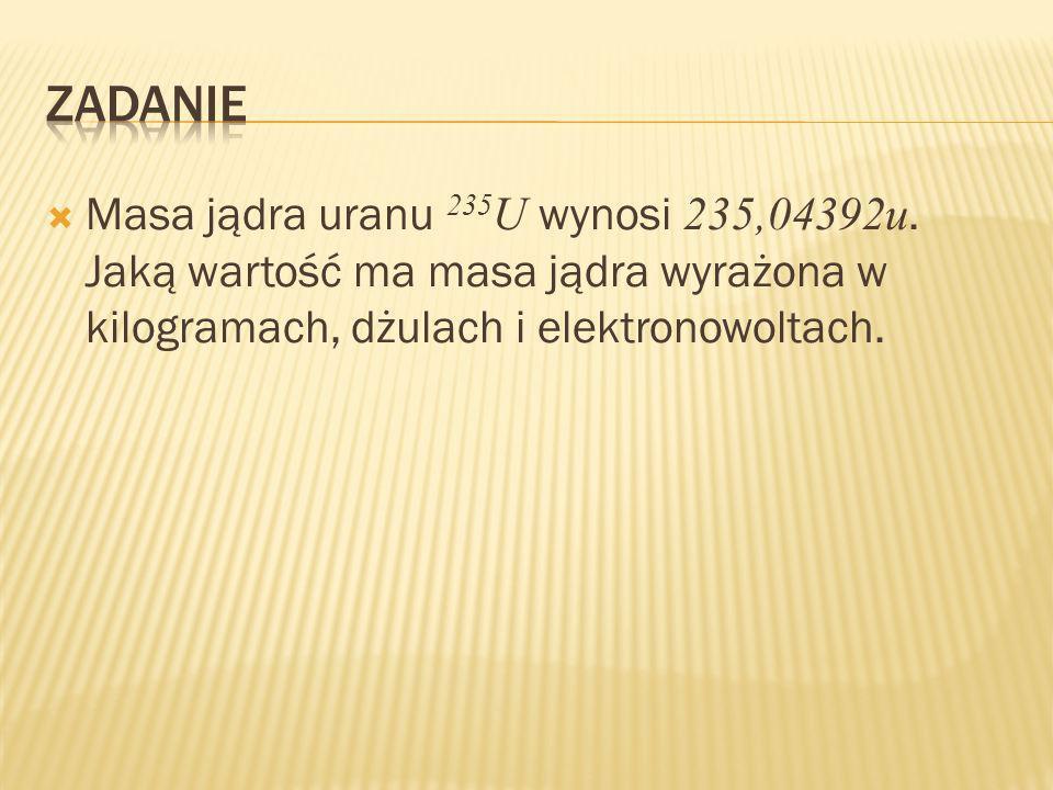 Masa jądra uranu 235 U wynosi 235,04392u.