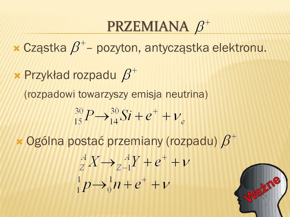 PRZEMIANA Cząstka – pozyton, antycząstka elektronu.