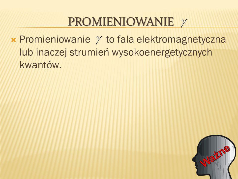 PROMIENIOWANIE Promieniowanie to fala elektromagnetyczna lub inaczej strumień wysokoenergetycznych kwantów.