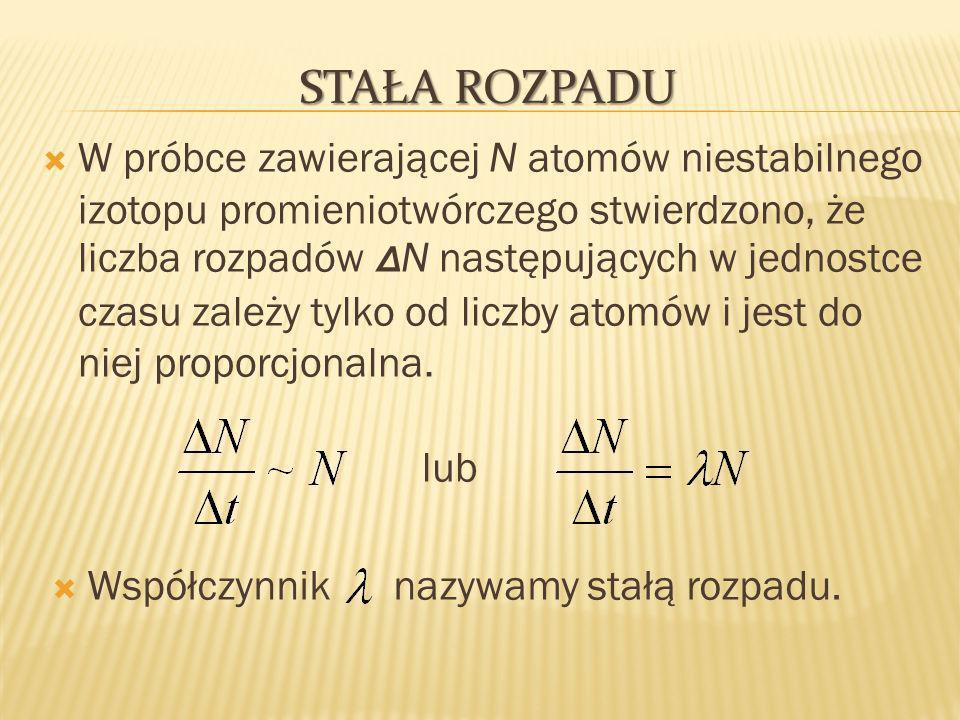 STAŁA ROZPADU W próbce zawierającej N atomów niestabilnego izotopu promieniotwórczego stwierdzono, że liczba rozpadów Δ N następujących w jednostce czasu zależy tylko od liczby atomów i jest do niej proporcjonalna.
