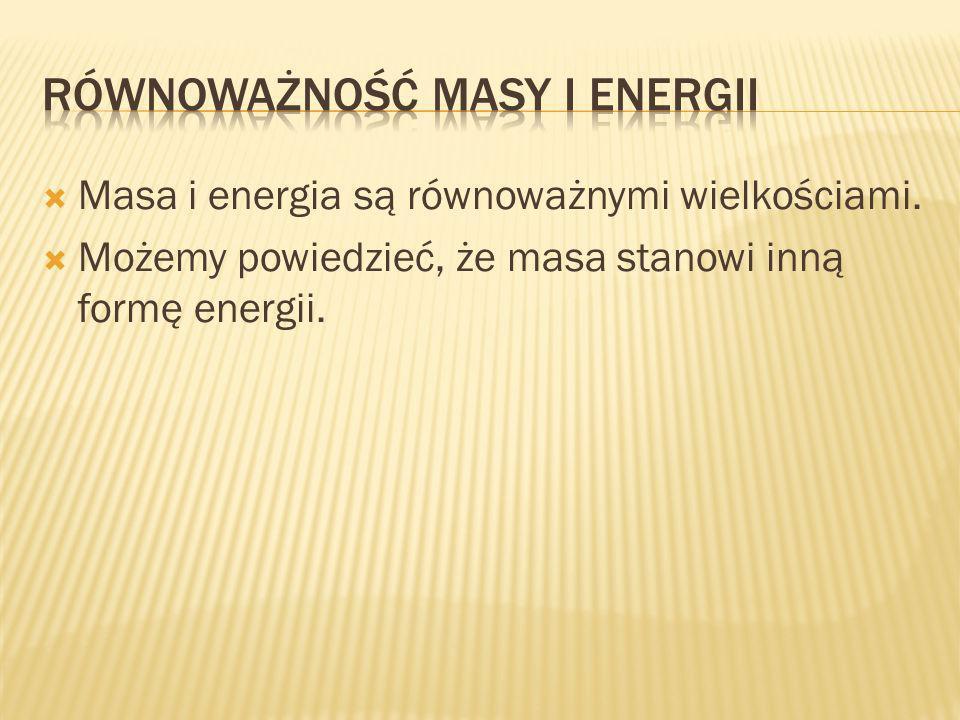 Masa i energia są równoważnymi wielkościami. Możemy powiedzieć, że masa stanowi inną formę energii.