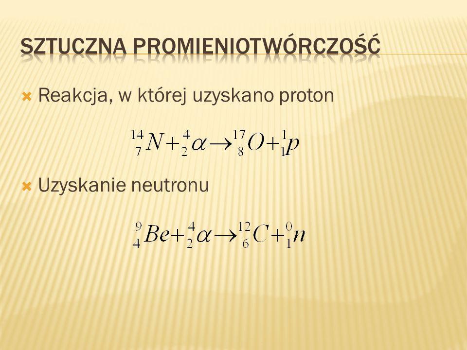 Reakcja, w której uzyskano proton Uzyskanie neutronu