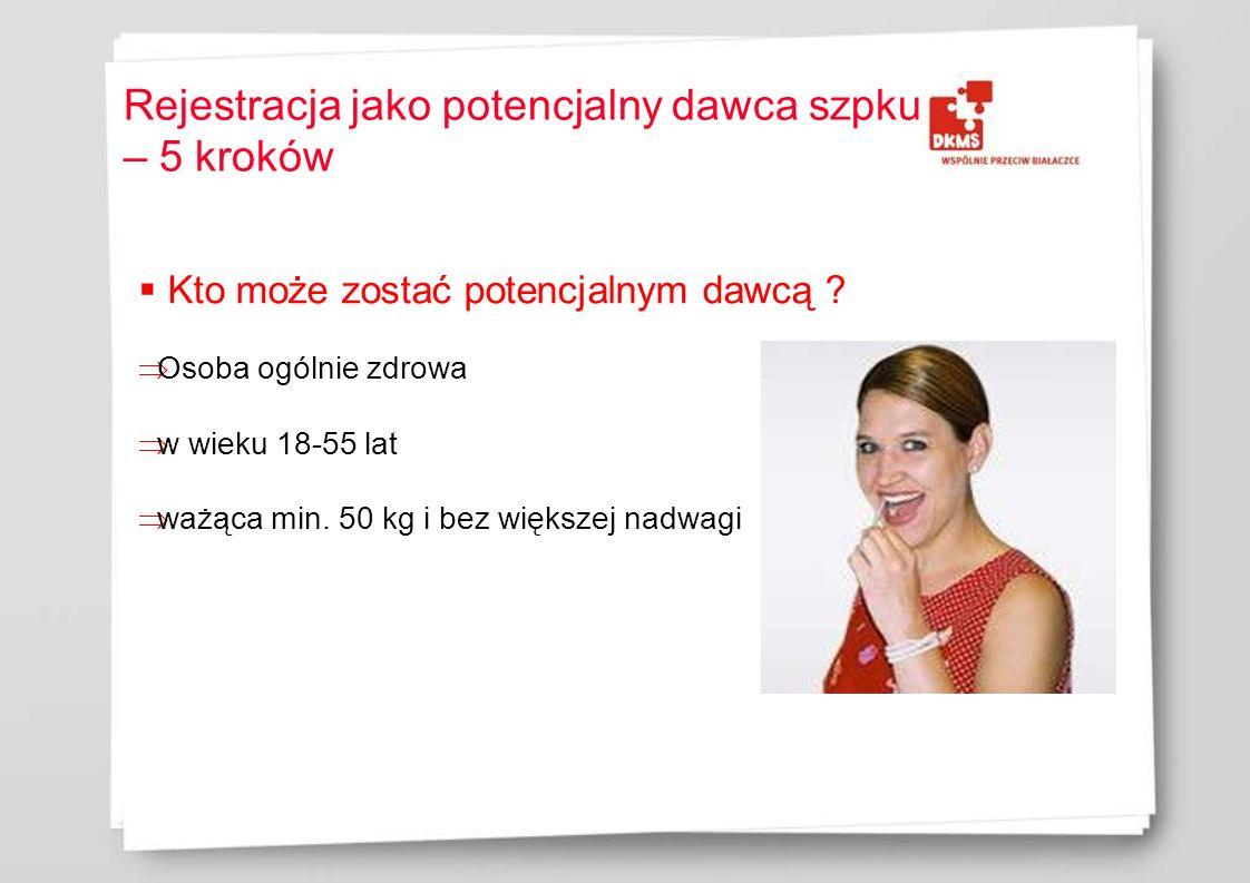 Rejestracja jako potencjalny dawca szpku – 5 kroków Kto może zostać potencjalnym dawcą ? Osoba ogólnie zdrowa w wieku 18-55 lat ważąca min. 50 kg i be