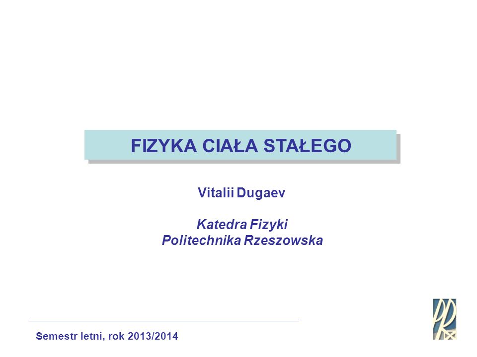 Vitalii Dugaev Katedra Fizyki Politechnika Rzeszowska Semestr letni, rok 2013/2014 FIZYKA CIAŁA STAŁEGO
