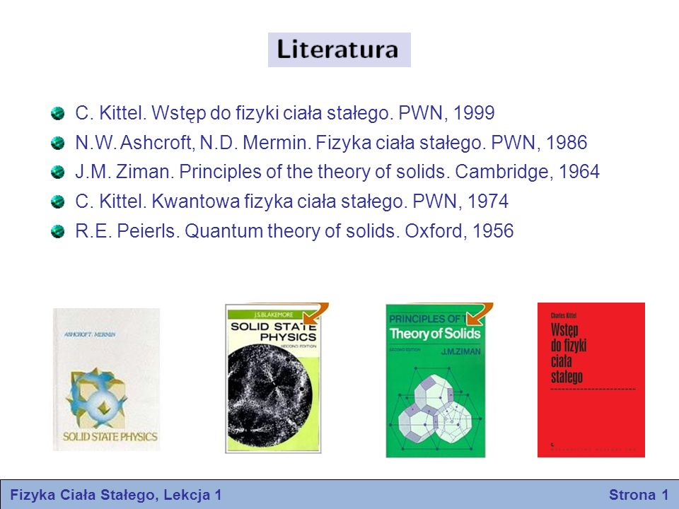 Fizyka Ciała Stałego, Lekcja 1 Strona 1 C. Kittel. Wstęp do fizyki ciała stałego. PWN, 1999 N.W. Ashcroft, N.D. Mermin. Fizyka ciała stałego. PWN, 198