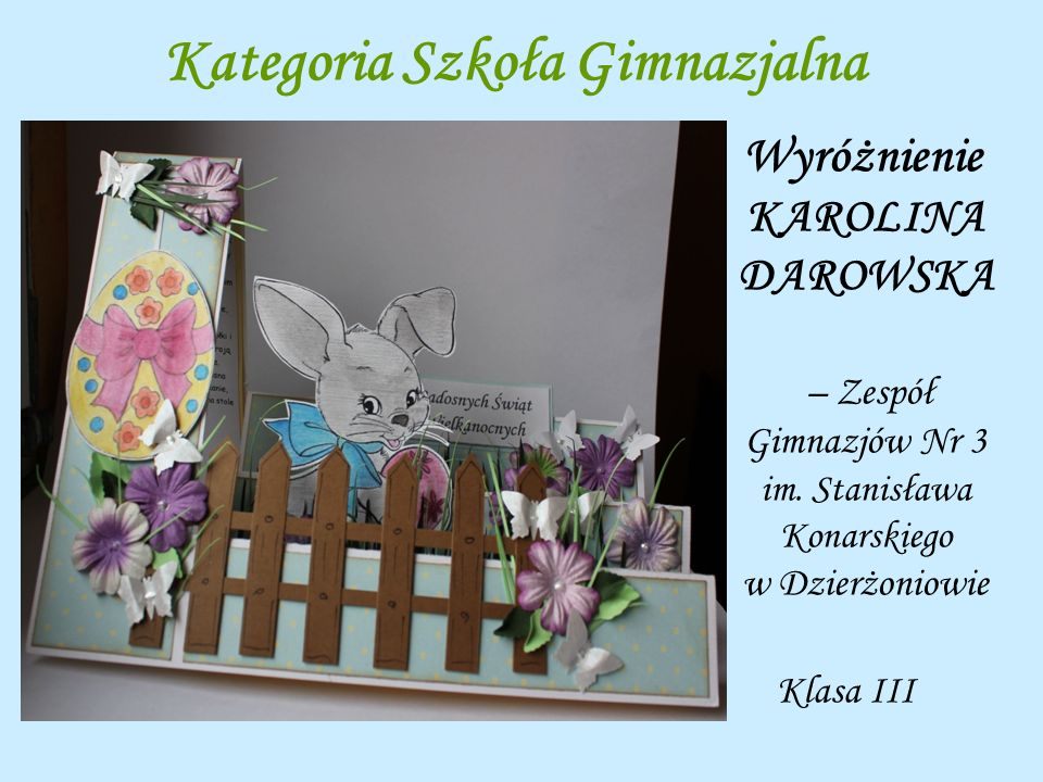 Kategoria Szkoła Gimnazjalna Wyróżnienie KAROLINA DAROWSKA – Zespół Gimnazjów Nr 3 im. Stanisława Konarskiego w Dzierżoniowie Klasa III
