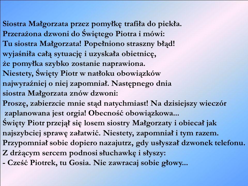 Siostra Małgorzata przez pomyłkę trafiła do piekła. Przerażona dzwoni do Świętego Piotra i mówi: Tu siostra Małgorzata! Popełniono straszny błąd! wyja