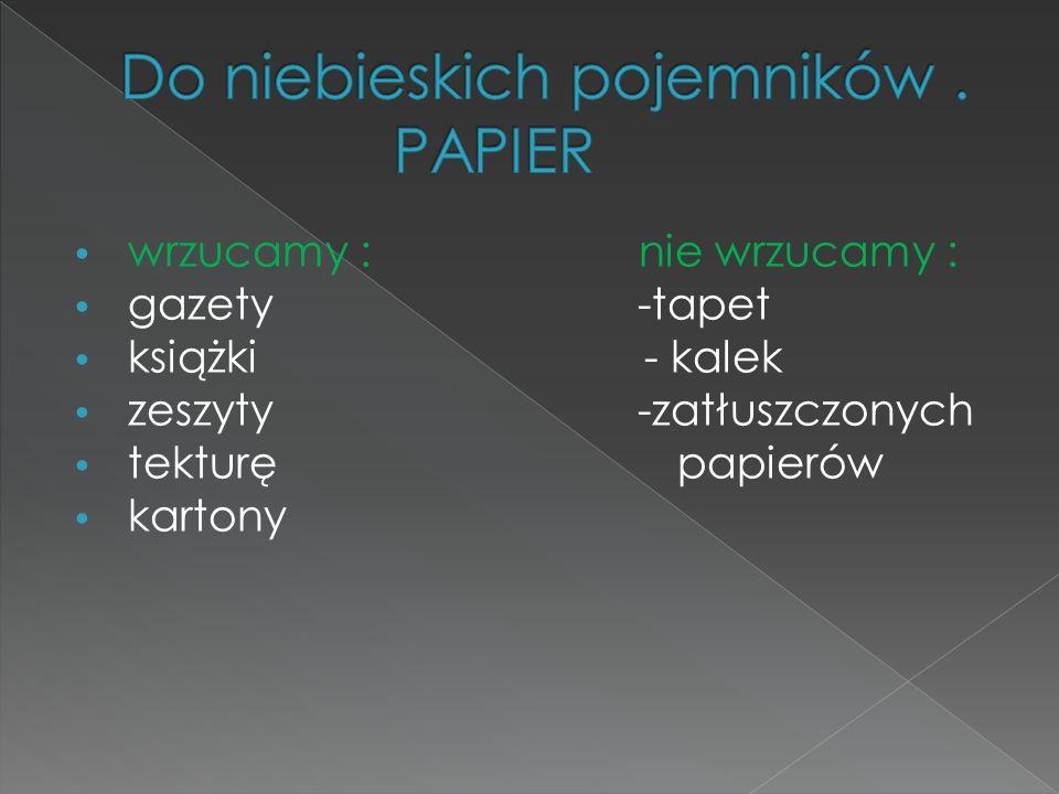 wrzucamy : nie wrzucamy : gazety -tapet książki - kalek zeszyty -zatłuszczonych tekturę papierów kartony