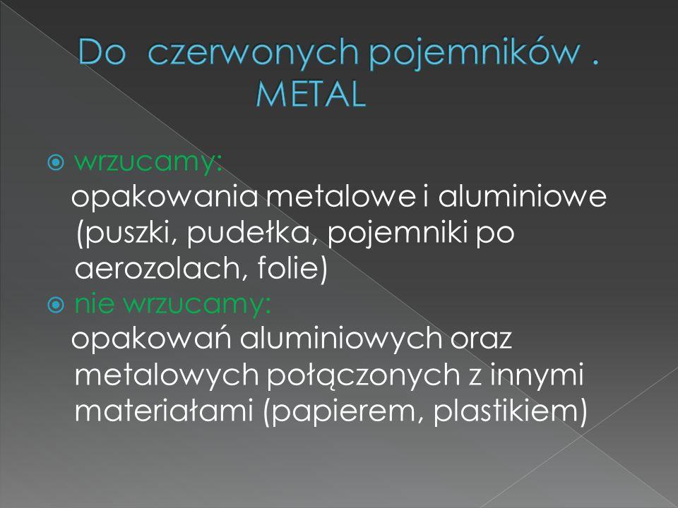 wrzucamy: opakowania metalowe i aluminiowe (puszki, pudełka, pojemniki po aerozolach, folie) nie wrzucamy: opakowań aluminiowych oraz metalowych połączonych z innymi materiałami (papierem, plastikiem)