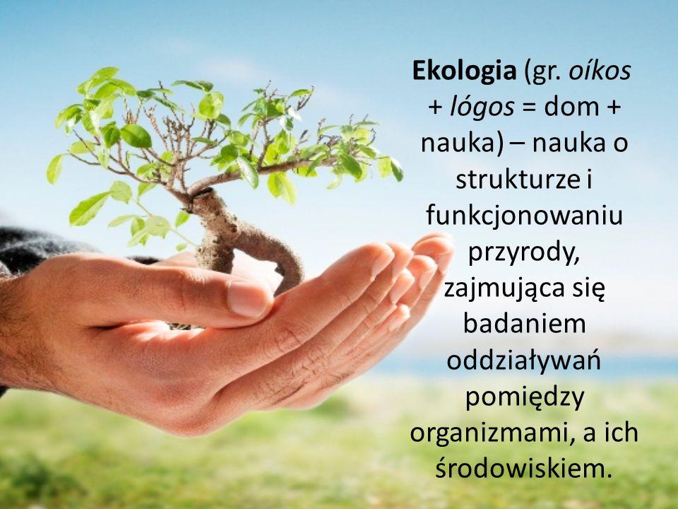 Ekologia (gr. oíkos + lógos = dom + nauka) – nauka o strukturze i funkcjonowaniu przyrody, zajmująca się badaniem oddziaływań pomiędzy organizmami, a