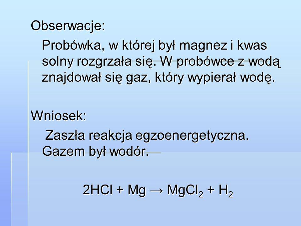 Obserwacje: Probówka, w której był magnez i kwas solny rozgrzała się. W probówce z wodą znajdował się gaz, który wypierał wodę. Probówka, w której był