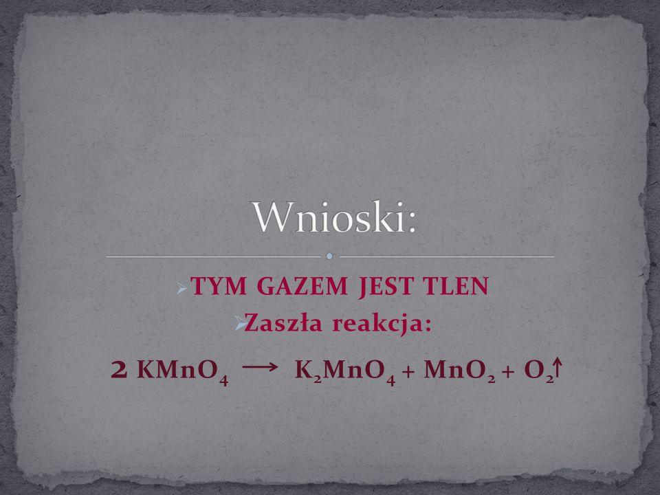 TYM GAZEM JEST TLEN Zaszła reakcja: 2 KMnO 4 K 2 MnO 4 + MnO 2 + O 2