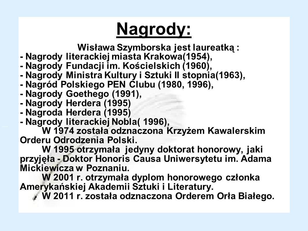 Nagrody: Wisława Szymborska jest laureatką : - Nagrody literackiej miasta Krakowa(1954), - Nagrody Fundacji im. Kościelskich (1960), - Nagrody Ministr