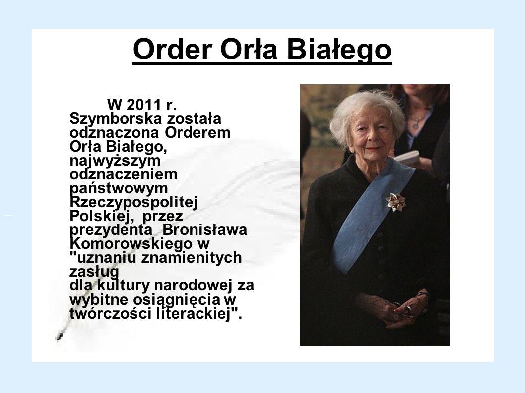Order Orła Białego W 2011 r. Szymborska została odznaczona Orderem Orła Białego, najwyższym odznaczeniem państwowym Rzeczypospolitej Polskiej, przez p