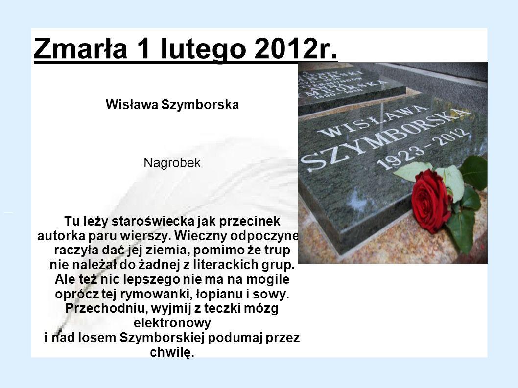 Zmarła 1 lutego 2012r. Wisława Szymborska Nagrobek Tu leży staroświecka jak przecinek autorka paru wierszy. Wieczny odpoczynek raczyła dać jej ziemia,