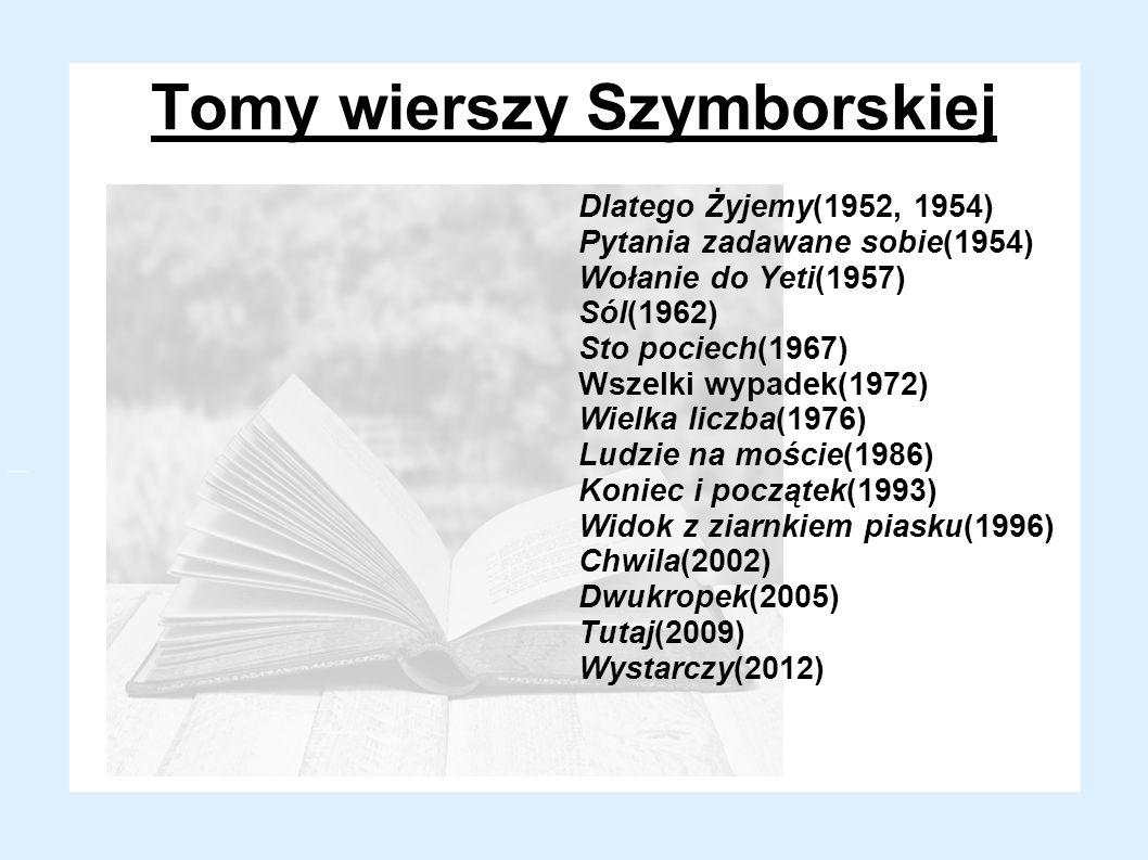 Tomy wierszy Szymborskiej Dlatego Żyjemy(1952, 1954) Pytania zadawane sobie(1954) Wołanie do Yeti(1957) Sól(1962) Sto pociech(1967) Wszelki wypadek(19
