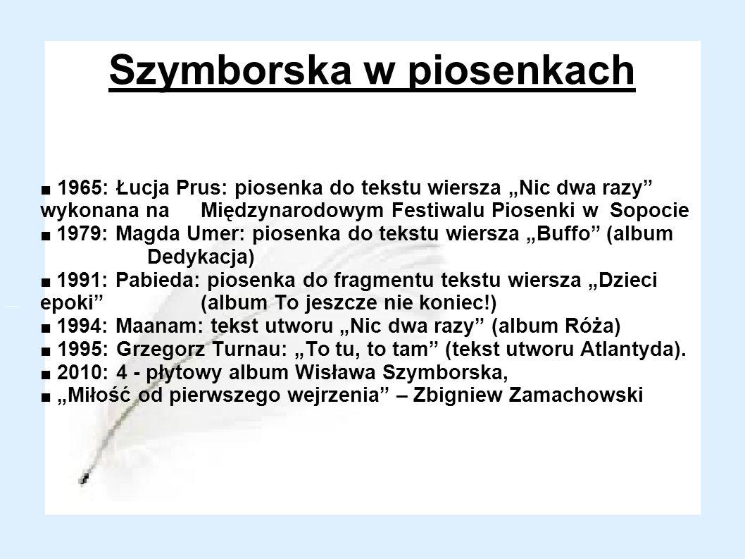 Szymborska w piosenkach 1965: Łucja Prus: piosenka do tekstu wiersza Nic dwa razy wykonana na Międzynarodowym Festiwalu Piosenki w Sopocie 1979: Magda Umer: piosenka do tekstu wiersza Buffo (album Dedykacja) 1991: Pabieda: piosenka do fragmentu tekstu wiersza Dzieci epoki (album To jeszcze nie koniec!) 1994: Maanam: tekst utworu Nic dwa razy (album Róża) 1995: Grzegorz Turnau: To tu, to tam (tekst utworu Atlantyda).